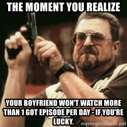 Walter Sobchak with gun - The moment you realize  Your boyfriend won't watch more than 1 GOT episode per day - if you're lucky.