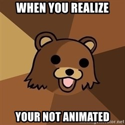 Pedobear - When you REALIZe YOUR NOT ANIMATED