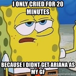 Only Cried for 20 minutes Spongebob - i only cried for 20 minutes because i didnt get ariana as my GF