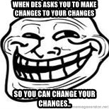 Troll Faceee - when des asks you to make changes to your changes so you can change your changes..
