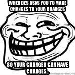 Troll Faceee - when des asks you to make changes to your changes so your changes can have changes..