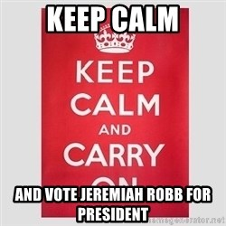 Keep Calm - Keep Calm and vote Jeremiah Robb for president