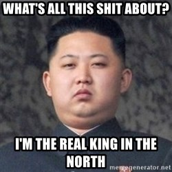 Kim Jong-Fun - What's all this shit about? I'm the real king in the north