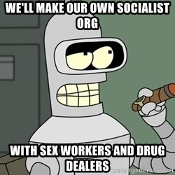Bender - we'll make our own socialist ORG with sex workers and drug dealers