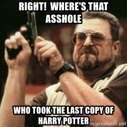 Walter Sobchak with gun - Right!  where's that asshole Who took the last copy of harry potter