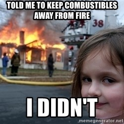 Disaster Girl - TOld me to keep combustibles away from fire I didn't