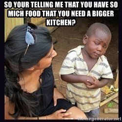 Skeptical third-world kid - So your telling me that you have so mich food that you need a bigger kitchen?