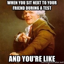 Joseph Ducreux - when you sit next to your friend during a test and you're like