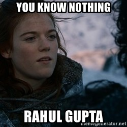Ygritte knows more than you - You know Nothing Rahul Gupta