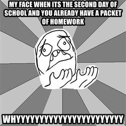 Whyyy??? - my face when its the second day of school and you already have a packet of homework WHYYYYYYYYYYYYYYYYYYYYYYY