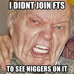 Grumpy Grandpa - I DIDNT JOIN FTS  TO SEE NIGGERS ON IT