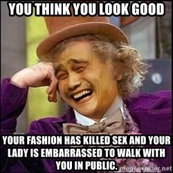 yaowonkaxd - you think you look good Your fashion has killed sex and your lady is EMBARRASSED to walk with you in public.