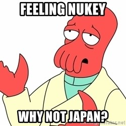 Why not zoidberg? - Feeling nukey Why not Japan?