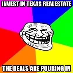 Trollface - Invest in texas realestate the deals are pouring in