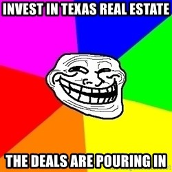 Trollface - Invest in texas real estate the deals are pouring in