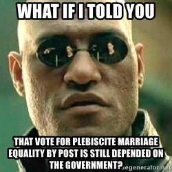 What if I told you / Matrix Morpheus - What if i told you That vote for plebiscite marriage equality by post is still depended on the government?