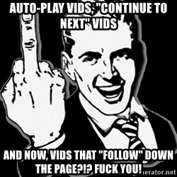 """fuck you guy - auto-play vids, """"continue to next"""" vids and now, vids that """"follow"""" down the page?!? fuck you!"""