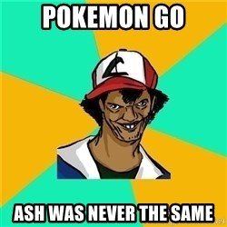 Dat Ash - POKEMON GO ASH WAS NEVER THE SAME