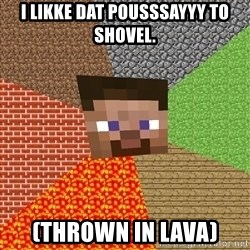 Minecraft Guy - I LIKKE DAT POUSSSAYYY TO SHOVel. (Thrown in lava)