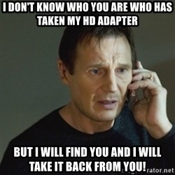 taken meme - I don't know who you are who has taken my HD Adapter but I will find you and I will take it back from you!