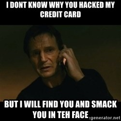 liam neeson taken - I dont know why you hacked my credit card But I will find you and smack you in teh face