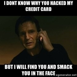 liam neeson taken - I dont know why you hacked my credit card But I will find you and smack you in the face