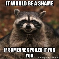 evil raccoon - IT Would be a shame if someone spoiled it for you
