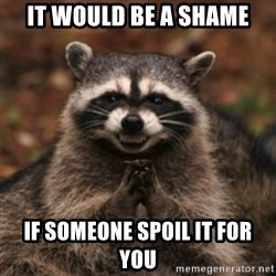 evil raccoon - it would be a shame if someone spoil it for you