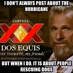 Dos Equis Man - I don't always post about the HUrricane But when i do, it is abouT people rescuing dogs