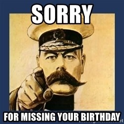your country needs you - Sorry for missing your birthday