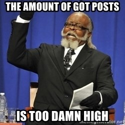 Rent Is Too Damn High - The amount of GOT Posts Is too damn high