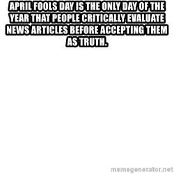 Blank Meme - April Fools Day is the only day of the year that people critically evaluate news articles before accepting them as truth.