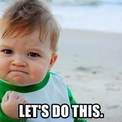 fist pump baby - LET'S DO THIS.