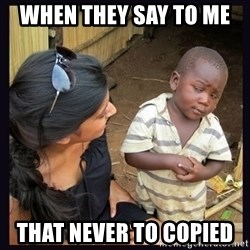 Skeptical third-world kid - when they say to me  that never to copied