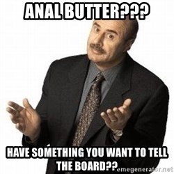 Dr. Phil - Anal butter??? have something you want to tell the board??