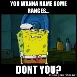 Don't you, Squidward? - YOu wanna name some ranges... dont you?