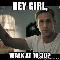ryan gosling hey girl - hey girl, walk at 10:30?