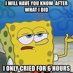 I'll have you know Spongebob - i will have you know  after what i did i only cried for 6 hours