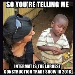 Skeptical third-world kid - so you're telling me intermat is the largest construction trade show in 2018
