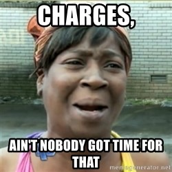 Ain't Nobody got time fo that - charges, ain't nobody got time for that