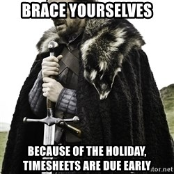 Brace Yourself Meme - Brace Yourselves Because of the holiday, Timesheets are due early