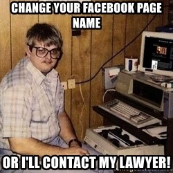 Nerd - Change your Facebook page name Or I'll contact my LAWYEr!