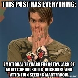 SNL Stefon - This post has everything: Emotional TRYhard faggotry, lack of adult coping skills, hugboxes, and attention seeking martyrdom