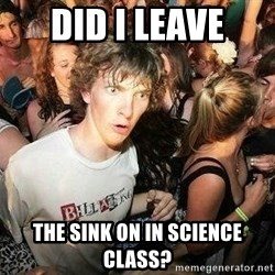 -Sudden Clarity Clarence - did i leave the sink on in science class?