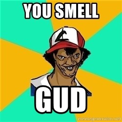 Dat Ash - you smell  gud