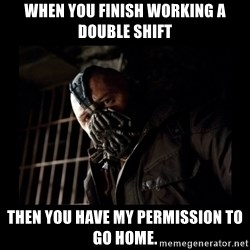 Bane Meme - when you finish working a double shift then you have my permission to go home.
