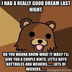 Pedobear - I had a really good dream last night. DO you wanna know what it was? I'll give you a couple hints. Little boys buttholes and weiners....... lots of WIENERS.......