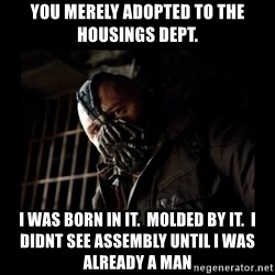 Bane Meme - You merely Adopted to the Housings dept. I was born in it.  molded by it.  I didnt see Assembly until I was already a man