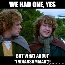 """What about second breakfast? - We had one, yes But what about """"indiansommar""""?"""