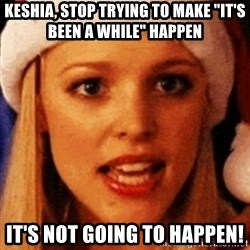"""trying to make fetch happen  - Keshia, stop trying to make """"it's Been a while"""" happen It's not going to happen!"""